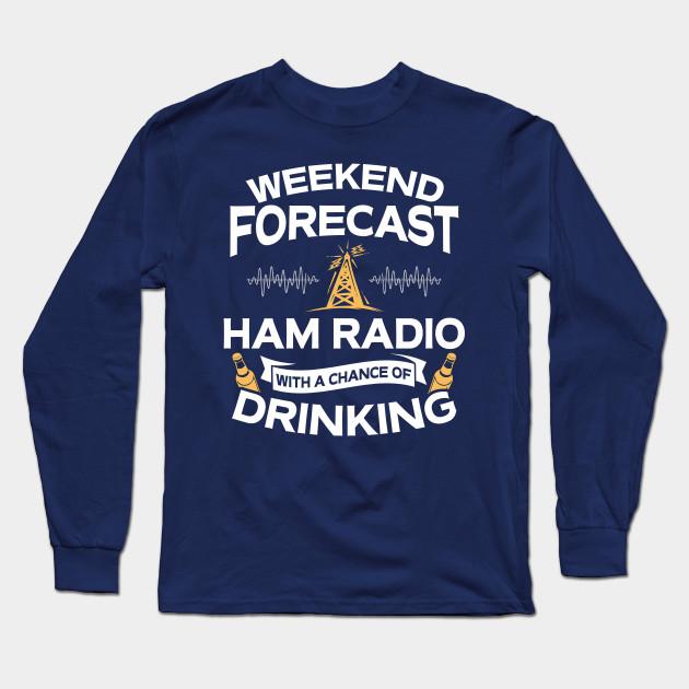 Funny Weekend Forecast Ham Radio With A Chance Of Drinking - Funny Ham Radio - Long Sleeve T-Shirt | TeePublic #3dayweekendhumor