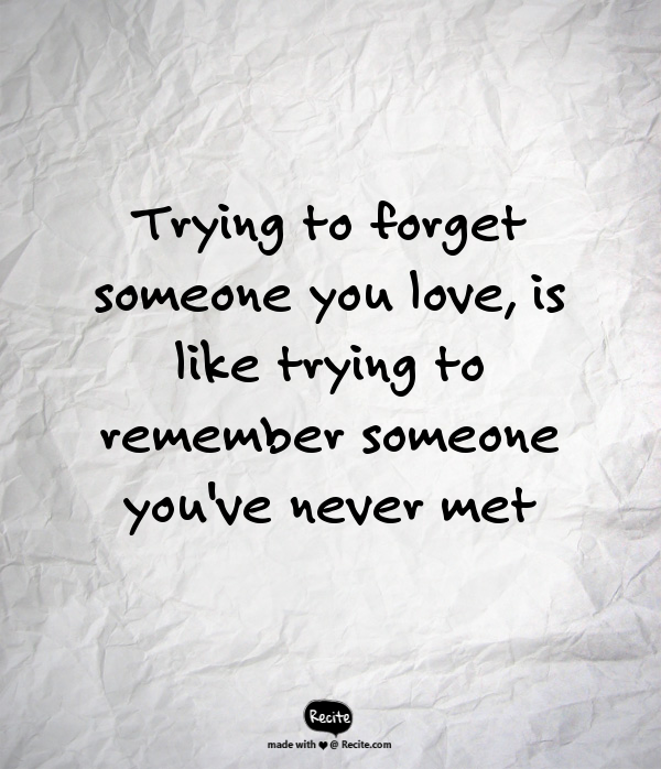 trying to forget someone you love is like trying to remember someone you ve