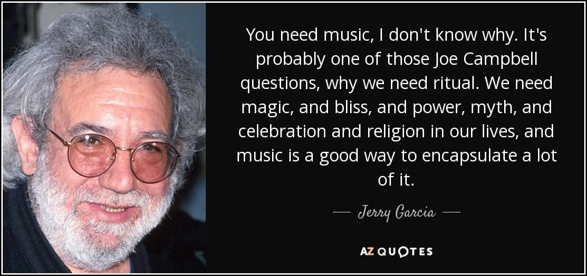 You need music, I don't know why. It's probably one of those Joe Campbell questions, why we need ritual. We need magic, and bliss, and power, myth, and celebration and religion in our lives, and music is a good way to encapsulate a lot of it. - Jerry Garcia