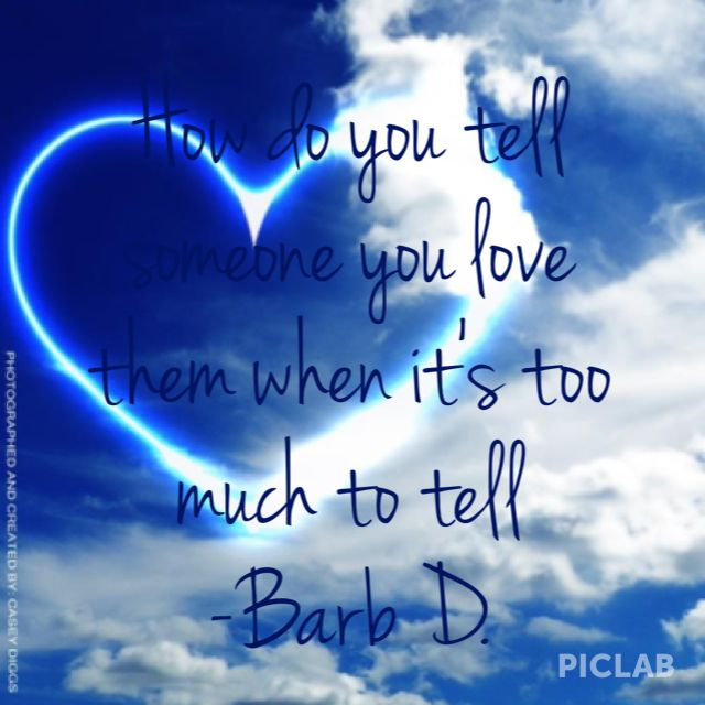 """A little quote I wrote- """"How do you tell someone you love them when it's too much to tell"""""""