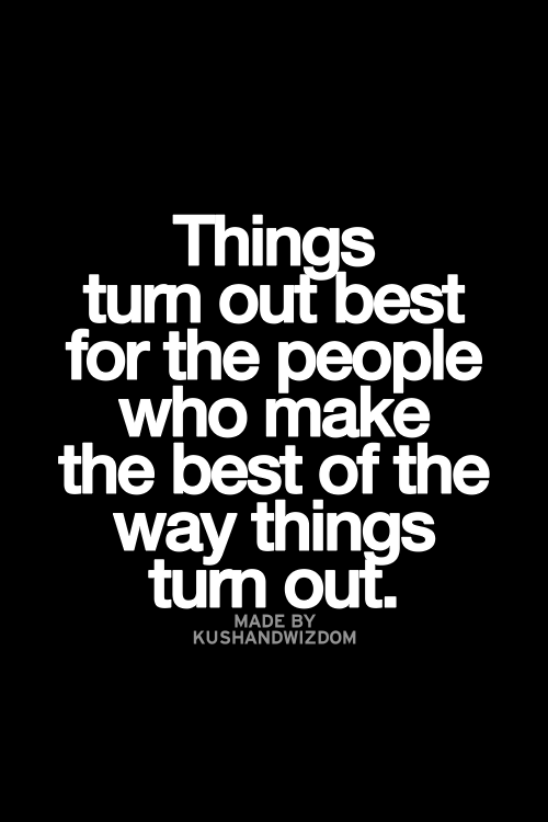 Things Turn Out Best For The People Who Make The Best Of The Ways Things  Turn Out