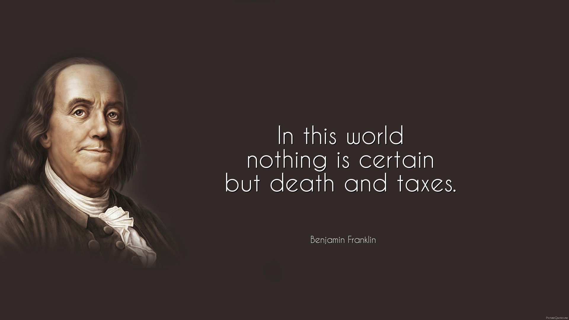 In this world nothing is certain but death and taxes. - Benjamin ...