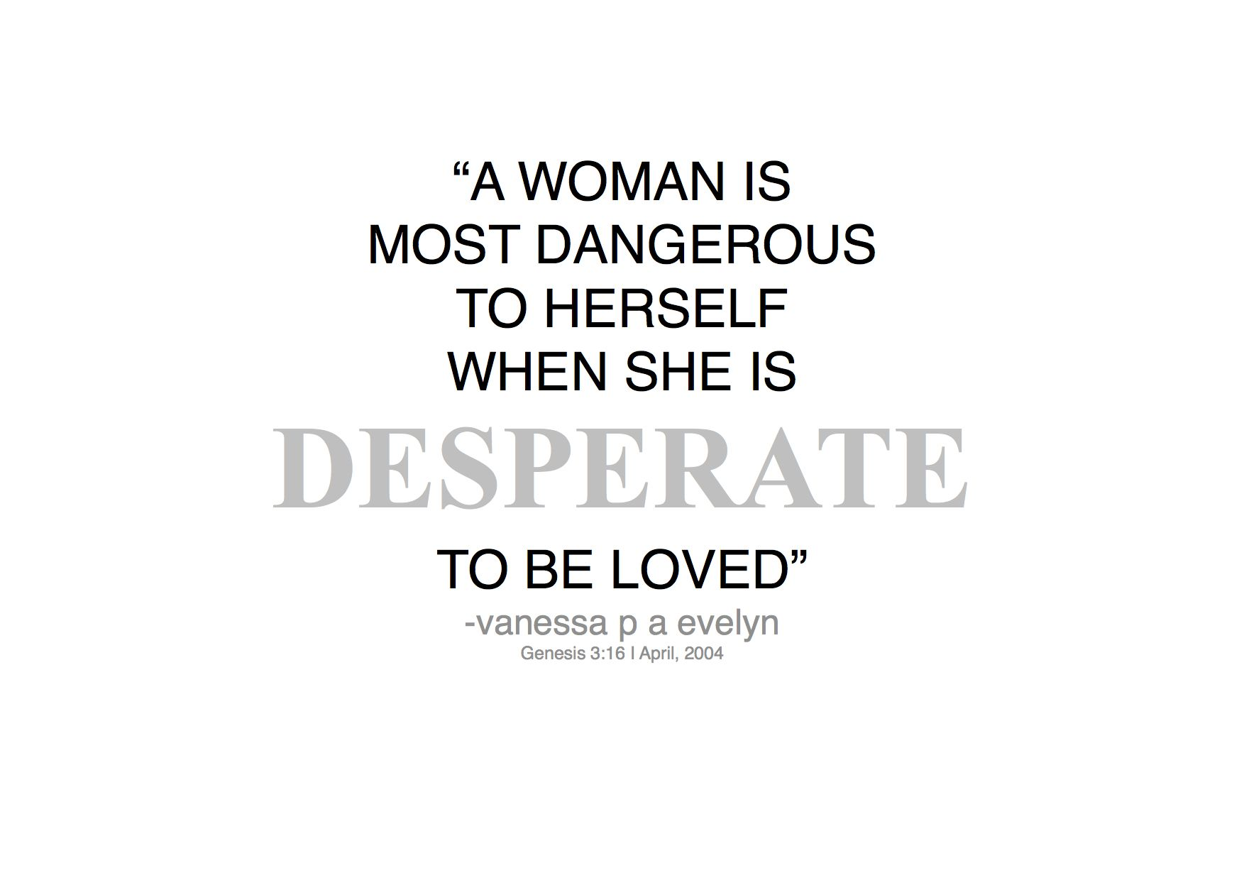 Desperate Vanessapaevelynquotes Quotes Woman Love Dangerous A Woman Is Most Dangerous When She Quoted By Desperate Quotes Quotes Meaningful Quotes