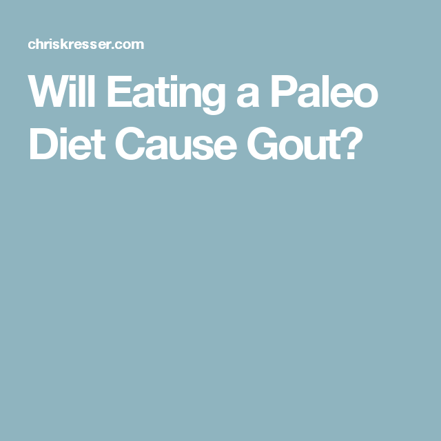Will Eating A Paleo Diet Cause Gout Gout Medication Gout Prevention Gout
