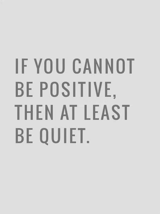 If You Cannot Be Positive, Then At Least Be Quiet. Constant Negativity Is  Such