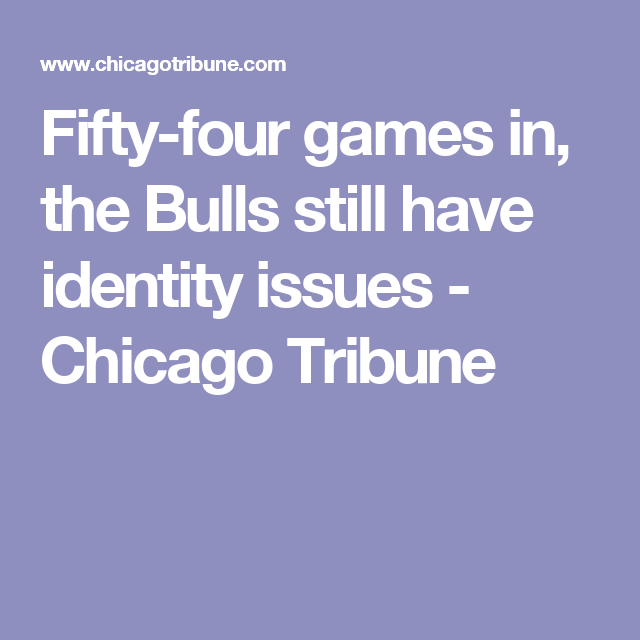Fifty-four games in, the Bulls still have identity issues - Chicago Tribune