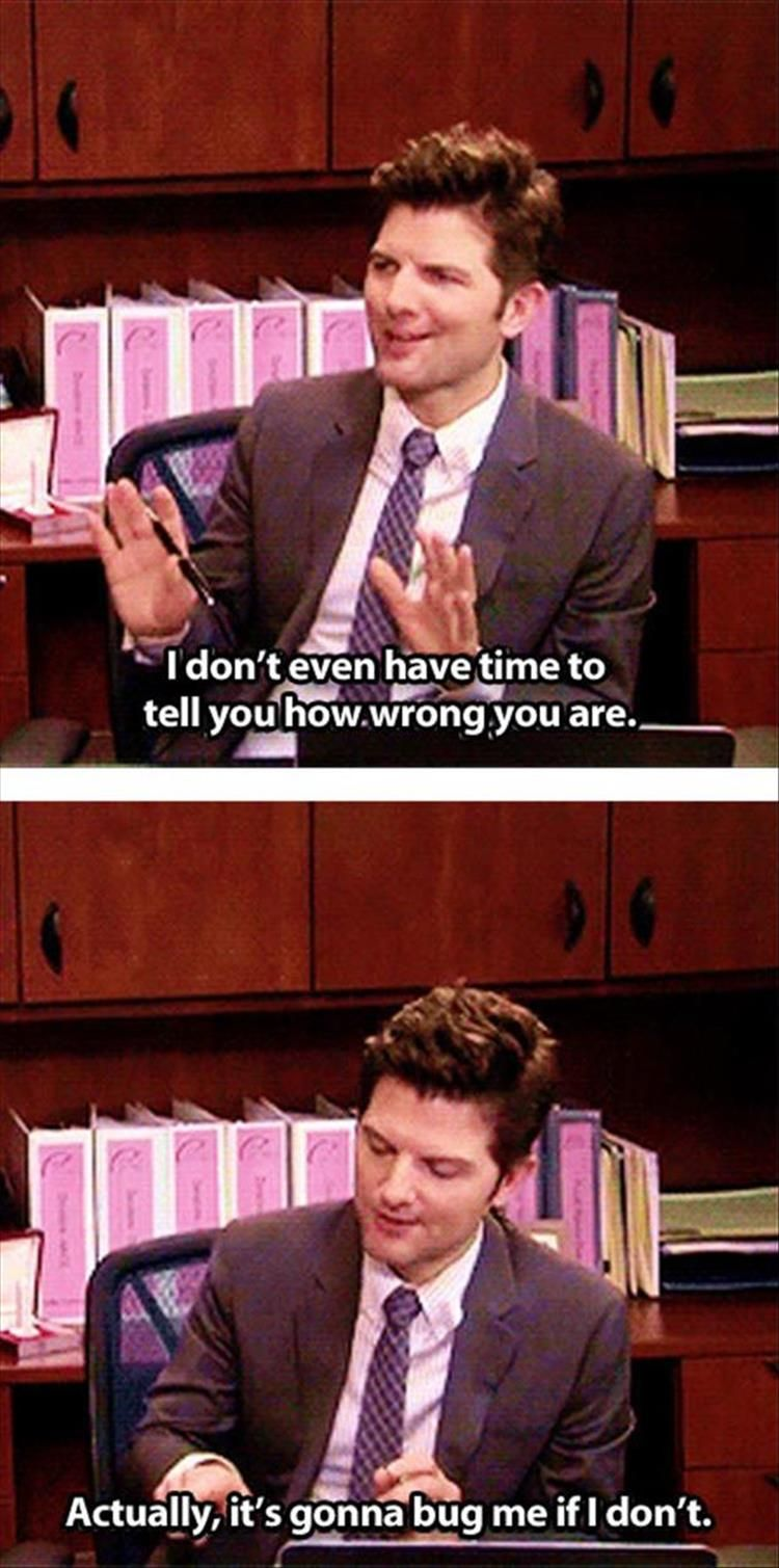 I don't even have time to tell you how wrong you are. | Ben Wyatt, Parks and Rec