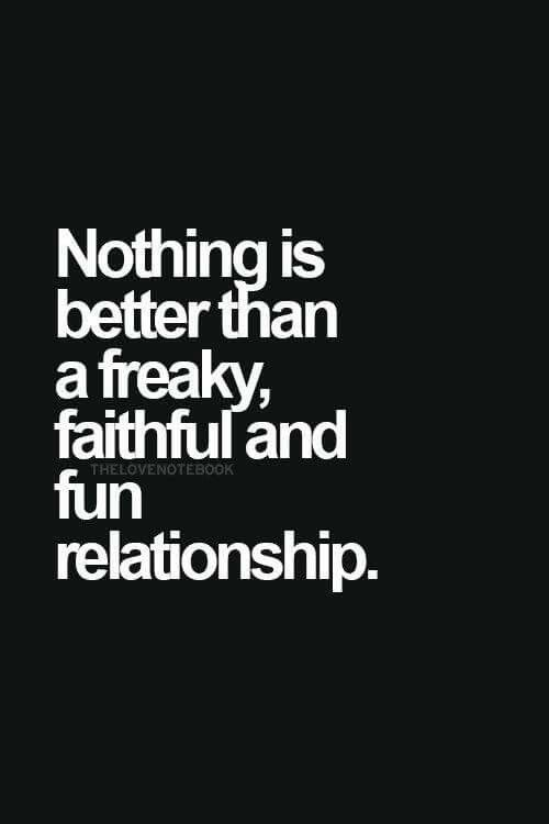 Freaky Quotes For Her Nothing is better than a freaky, faithful and fun relationship  Freaky Quotes For Her
