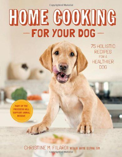 Home Cooking For Your Dog 75 Holistic Recipes For A Healthier Dog
