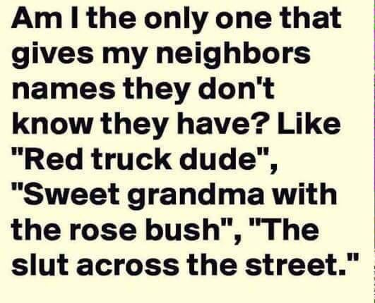 Am I The Only One Who Gives Neighbors Names They Didn T Know They Have Dude Across The Street People On The Corne Funny Quotes Funny Pictures Neighbor Quotes