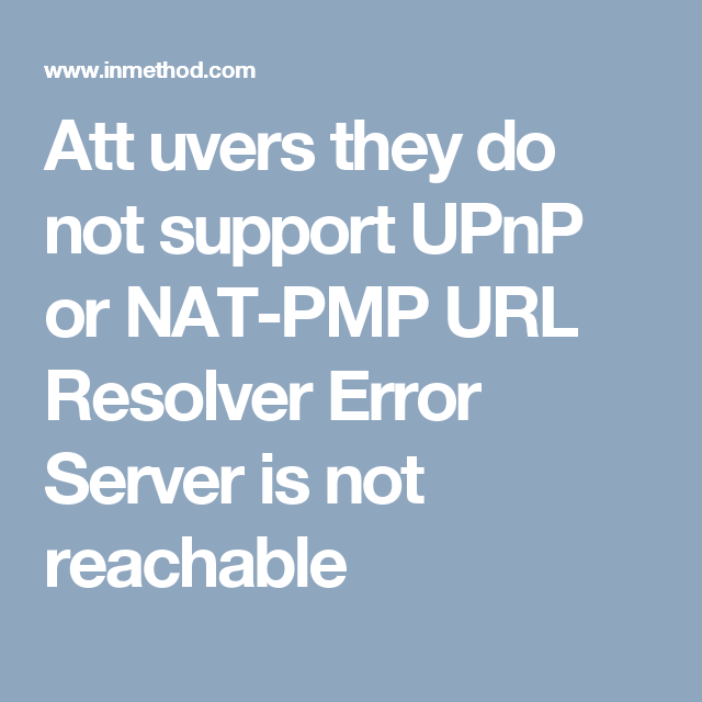Att uvers they do not support UPnP or NAT-PMP URL Resolver