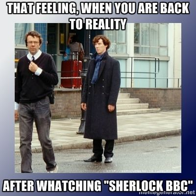 I just don't know what to do with myself after watching sherlock!