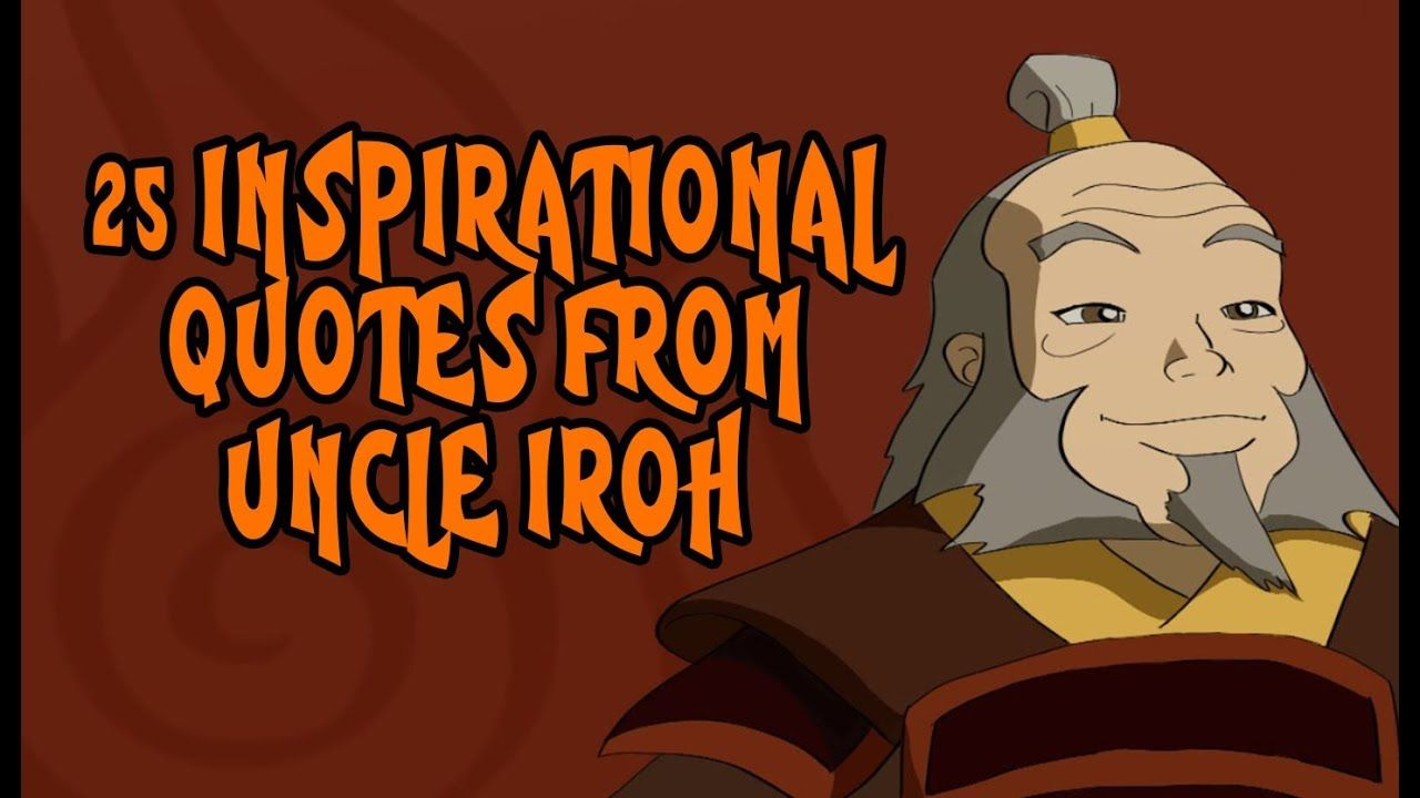 25 Inspirational Quotes From Uncle Iroh From Avatar Youtube Iroh Quotes Iroh Quotes