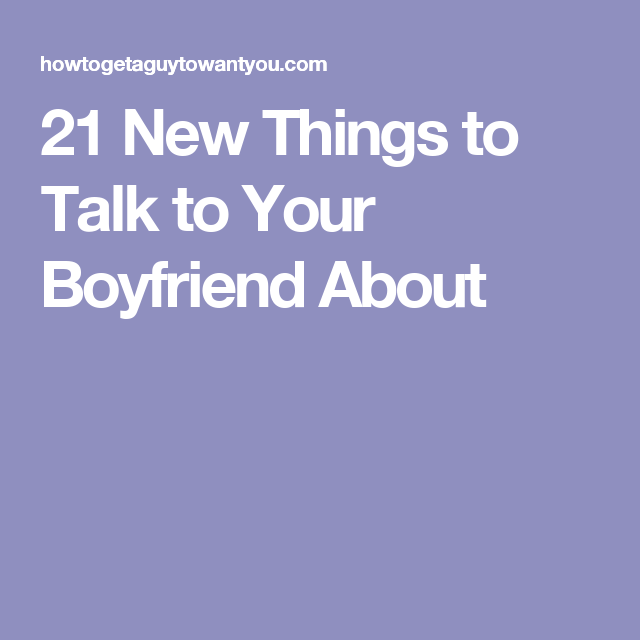Talk boyfriend your to topics about with 66 Deep