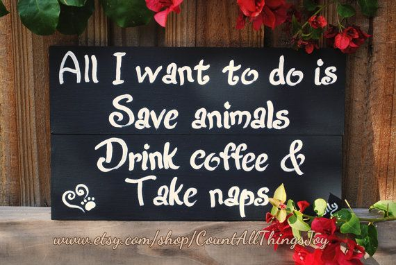 """All I want to do is Save animals, Drink coffee & Take naps"" or Eat Chocolate or Take long walks, or whatever your dream is! Thishand-painted wooden sign is custom painted in the color, species and dream of your choice, and distressed if desired. The paw print in the heart can be replaced with a hoof, bird, iguana or other track of choice.  http://www.facebook.com/CountAllThingsJoy"