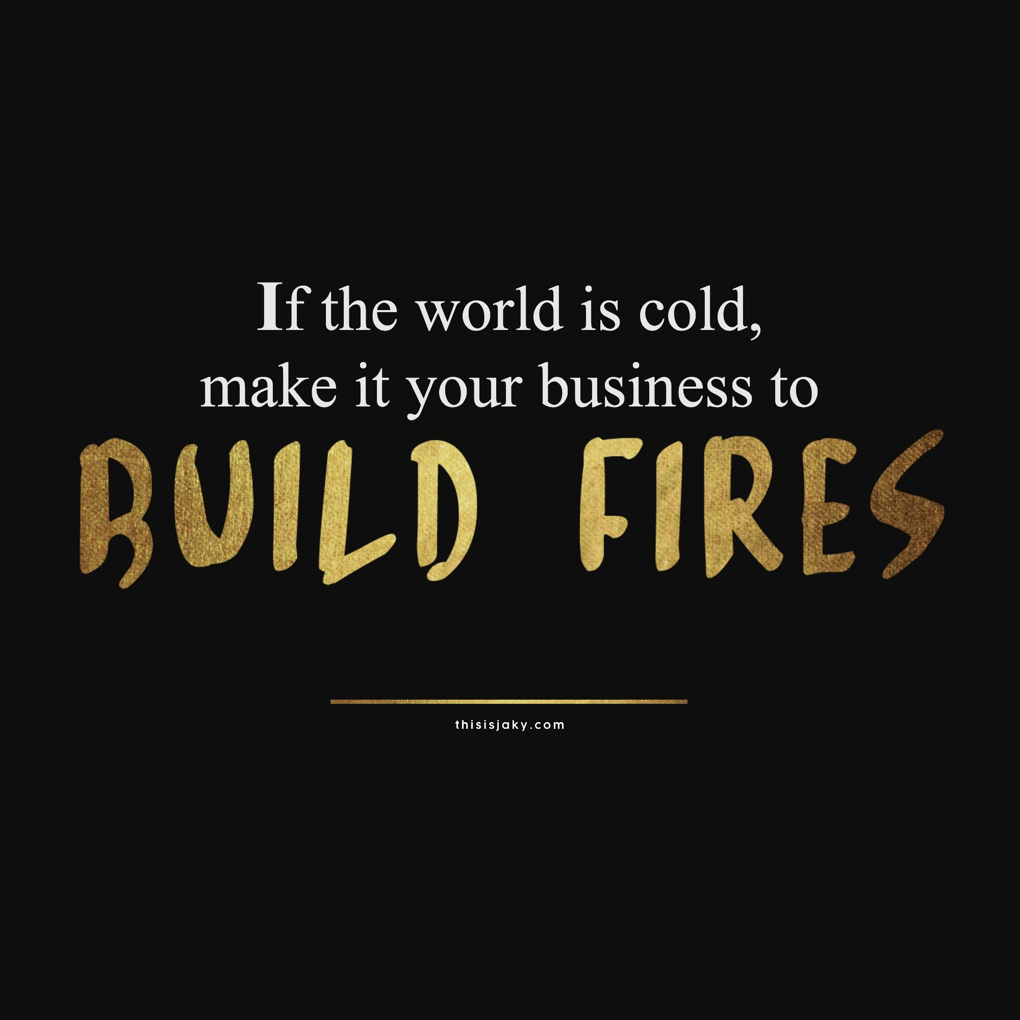 Cold Quotes If The World Is Cold Make It Your Business To Build Firesquote