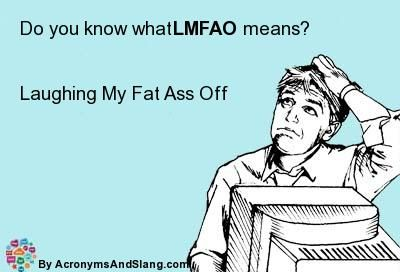 What does LMFAO mean? It stands for Laughing My Fat Ass Off =))