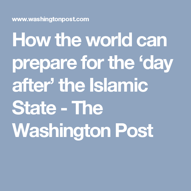 How the world can prepare for the 'day after' the Islamic State - The Washington Post
