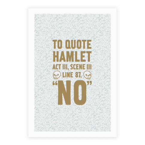"There is no better person to quote from than the man himself, Shakespeare. Let it be known far and wide that you know every scene and act in the play Hamlet. Use it to your advantage, let the people know that you don't want to do anything they're doing and you'd rather just say ""No."" Well, say No poetically and with a little sass with this ""To Quote Hamlet Act III, Scene iii Line 92, No canvas design. Perfect for sassy people who love classic English literature and doing things their way."