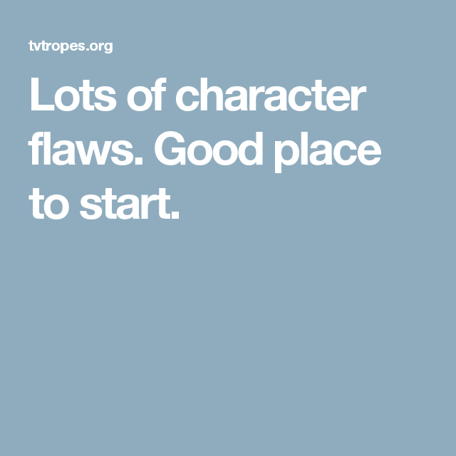 Lots of character flaws. Good place to start.