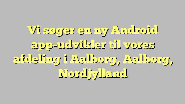 Vi søger en ny Android app-udvikler til vores afdeling i Aalborg, Aalborg, Nordjylland