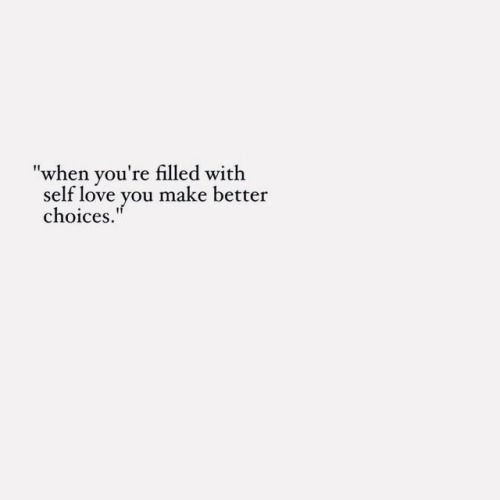 When you're filled with self love, you make better choices.