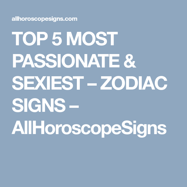 TOP 5 MOST PASSIONATE & SEXIEST – ZODIAC SIGNS – AllHoroscopeSigns