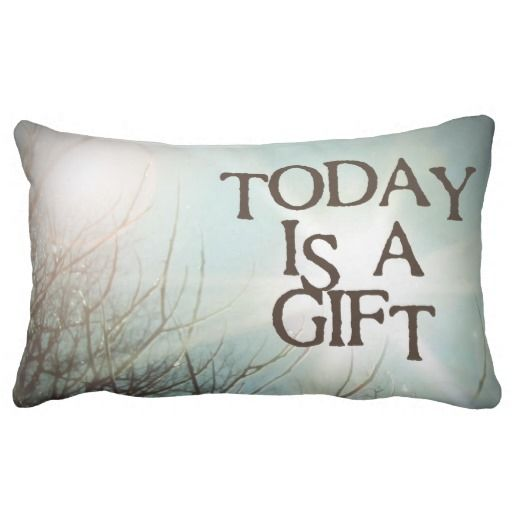 Today is a Gift, lumbar pillow photography by Lisa Casineau:  Repeat to yourself as needed for those trying days, because everyday, truly, is a gift.