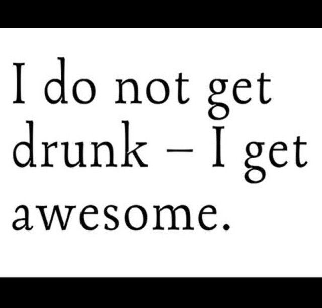 I don't get drunk I get awesome!