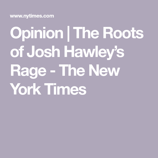 Opinion The Roots Of Josh Hawley S Rage The New York Times In 2021 Social Issues The New York Times Opinion