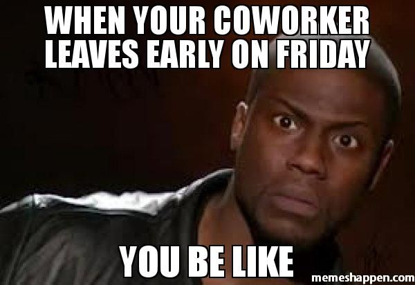 f000d624ef6598d997948ceb219dbd3b when your coworker leaves early on friday you be like memes
