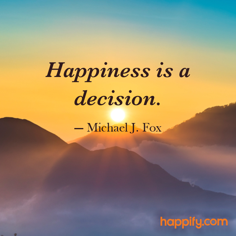 Will You Choose Happiness Today? Michael J. Fox