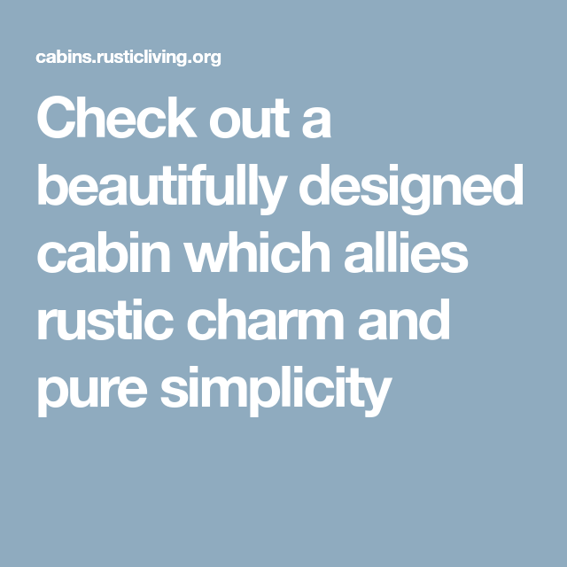 Check Out A Beautifully Designed Cabin Which Allies Rustic Charm