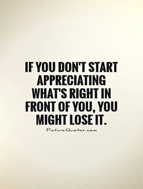 If You Dont Start Appreciating Whats Right In Front Of You You