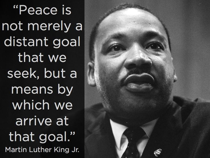 Peace Is Not Merely A Distant Goal That We Seek, But A Means By Which We Arrive At That Goal