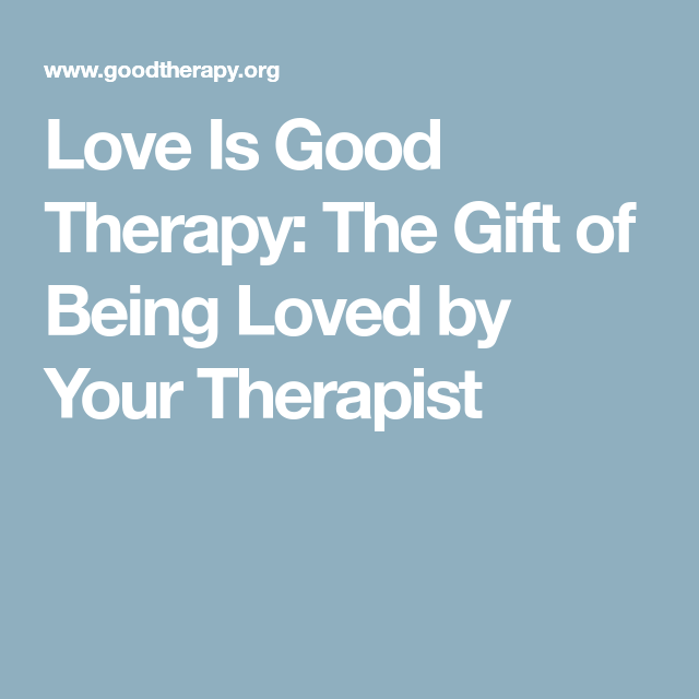love is good therapy the gift of being loved by your therapist