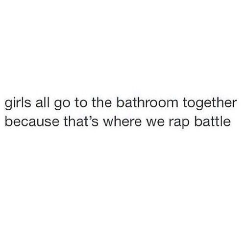 Girls All Go To The Bathroom Together Because That S Where We Rap Battle Funny Bathroom Humor True Quotes Tumblr Funny Rap Battle