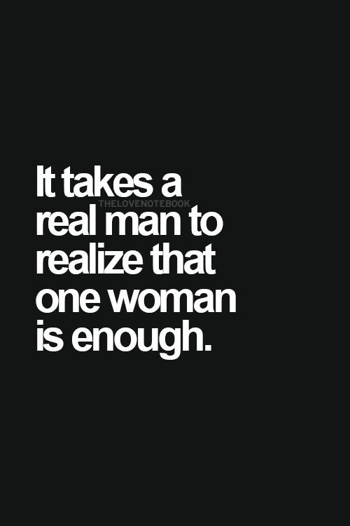 It Takes A Real Man To Realize That One Woman Is Enough Real Men