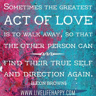 Sometimes the greatest act of love is to walk away, so that the other person can find their true self and direction again. -Leon Brown by deeplifequotes, via Flickr