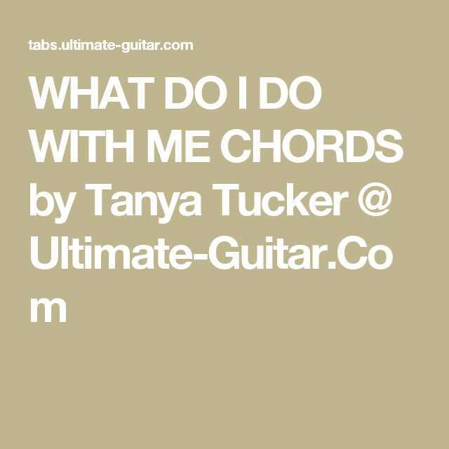 What Do I Do With Me Chords By Tanya Tucker Ultimate Guitar
