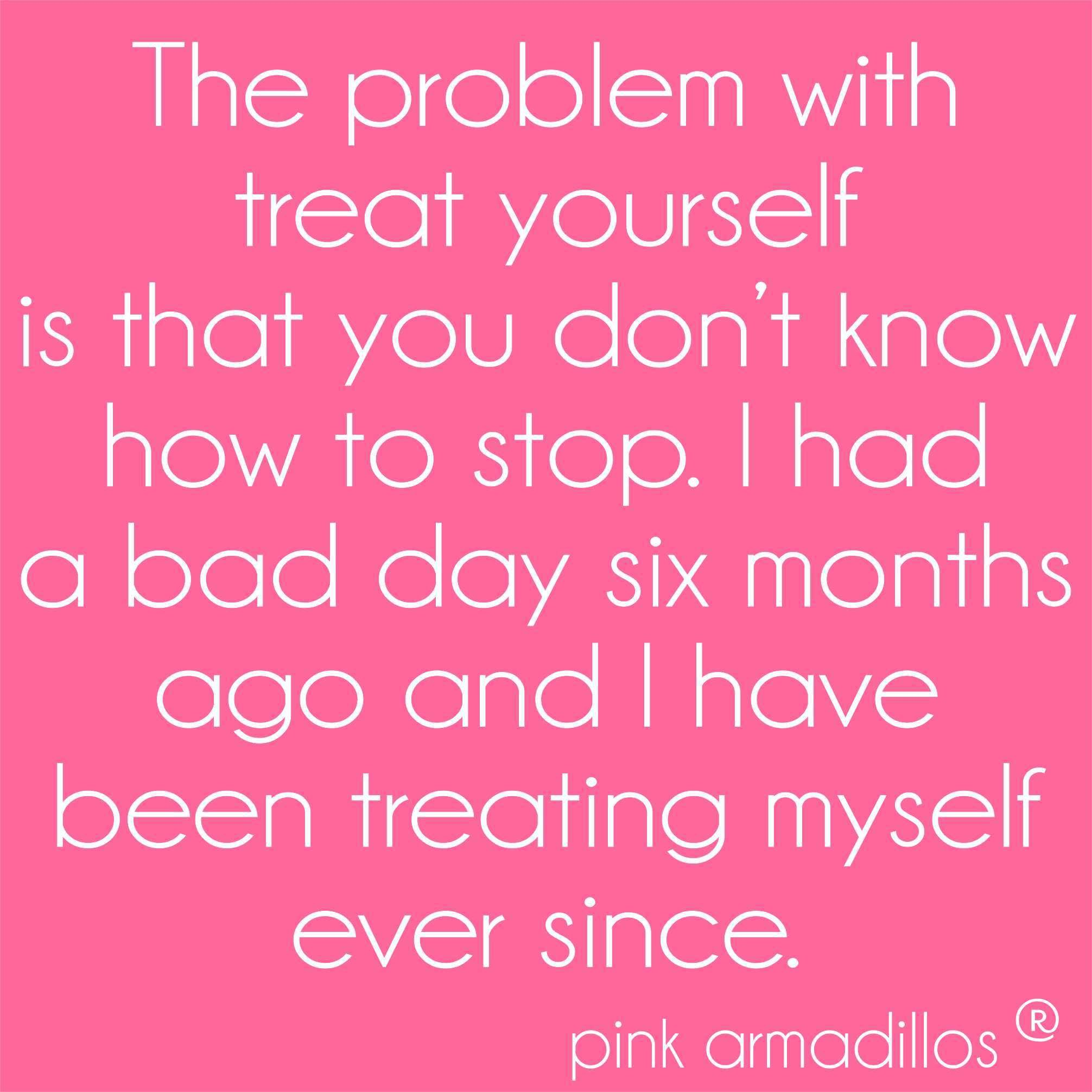 The Problem With Treat Yourself Pinkarmadillos Treatyoself Funny Having A Bad Day Cute Quotes Lol So True