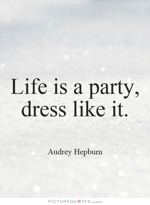 Life is a party, dress like it. Its
