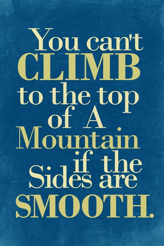 You Cant Climb To The Top Of A Mountain If The Sides Are Smooth