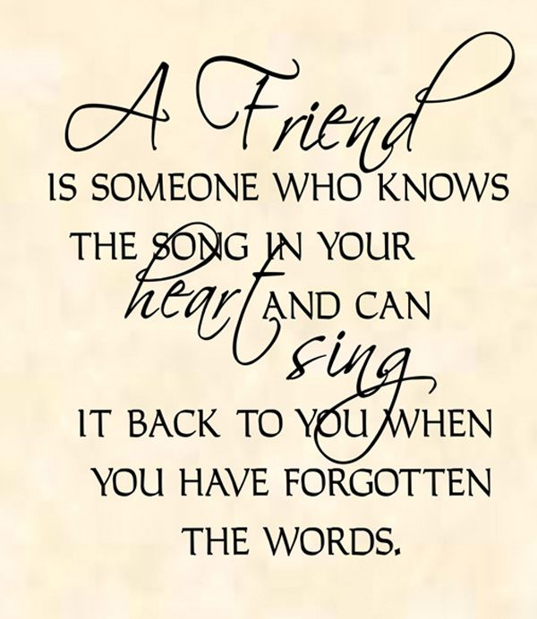 A Friend Is Someone Who Knows The Song In Your Heart And Can Sing