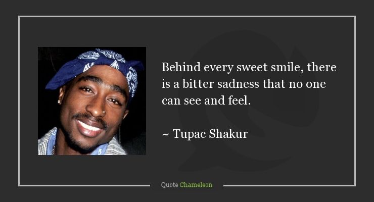 Behind Every Sweet Smile There Is A Bitter Sadness That No One Can See And Feel Tupac Shakur Quotes Famous Quotes We Are Young