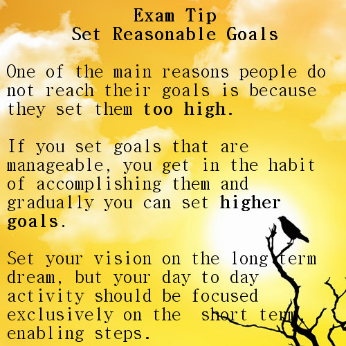Exam Tip Set Reasonable Goals  One of the main reasons people do not reach their goals is because they set them too high.   If you set goals that are manageable, you get in the habit of accomplishing them and gradually you can set higher goals.   Set your vision on the long-term dream, but your day-to-day activity should be focused exclusively on the  short term, enabling steps.