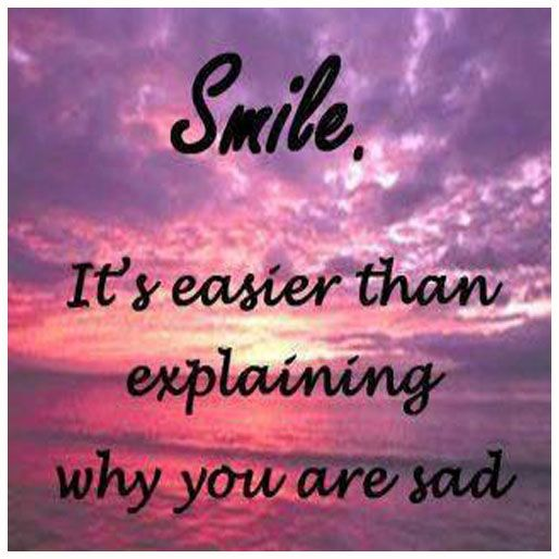 Smile, it's easier than explaining why you are sad.