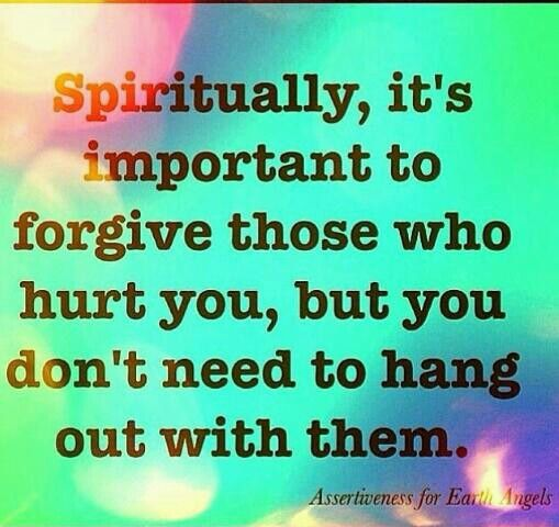 Spiritually Its Important To Forgive Those Who Hurt You But You