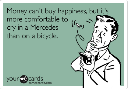 Money can't buy happiness, but it's more comfortable to cry in a Mercedes than on a bicycle.   This is a LOL