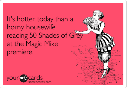 Its Hotter Today Than A Horny Housewife Reading 50 Shades Of Grey